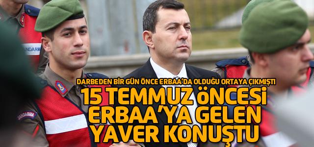 15 Temmuz Öncesi Erbaa'ya gelen yaver mahkemede neler söyledi?