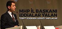 MHP İl Başkanı: İddialar yalan, tespit edersek gereği yapılacak