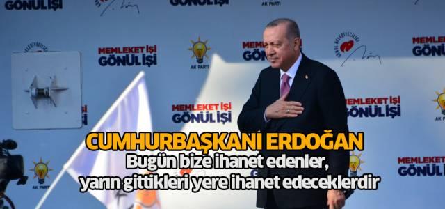 Cumhurbaşkanı Erdoğan: Bugün bize ihanet edenler, yarın gittikleri yere ihanet edeceklerdir