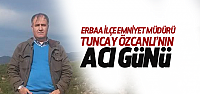 Erbaa İlçe Emniyet Müdürü Tuncay Özcanlı'nın Acı Günü